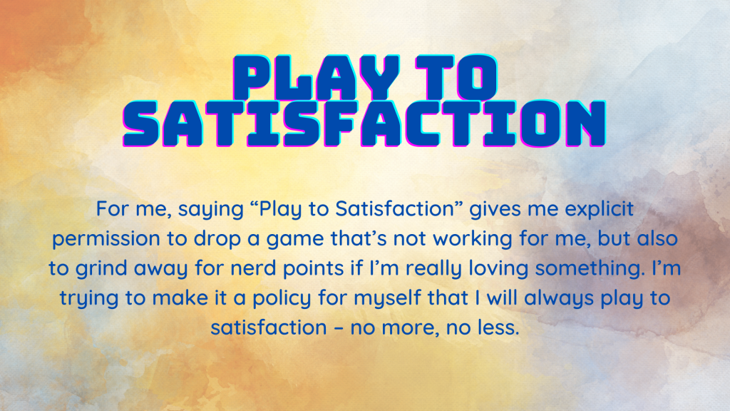 """Play to Satisfaction - For me, saying """"Play to Satisfaction"""" gives me explicit permission to drop a game that's not working for me, but also to grind away for nerd points if I'm really loving something.  I'm trying to make it a policy for myself that I will always play to satisfaction - no more, no less."""